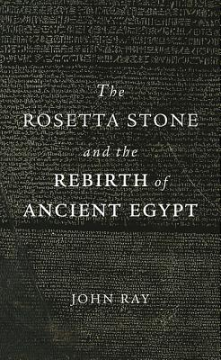 The Rosetta Stone and the Rebirth of Ancient Egypt By Ray, John